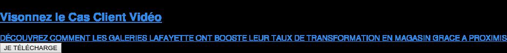 Visonnez le Cas Client Vidéo   DÉCOUVREZ COMMENT LES GALERIES LAFAYETTE ONT BOOSTE LEUR TAUX DE  TRANSFORMATION EN MAGASIN GRACE A PROXIMIS JE TÉLÉCHARGE