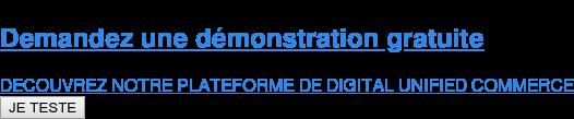 Demandez une démonstration gratuite  DECOUVREZ NOTRE PLATEFORME DE DIGITAL UNIFIED COMMERCE JE TESTE