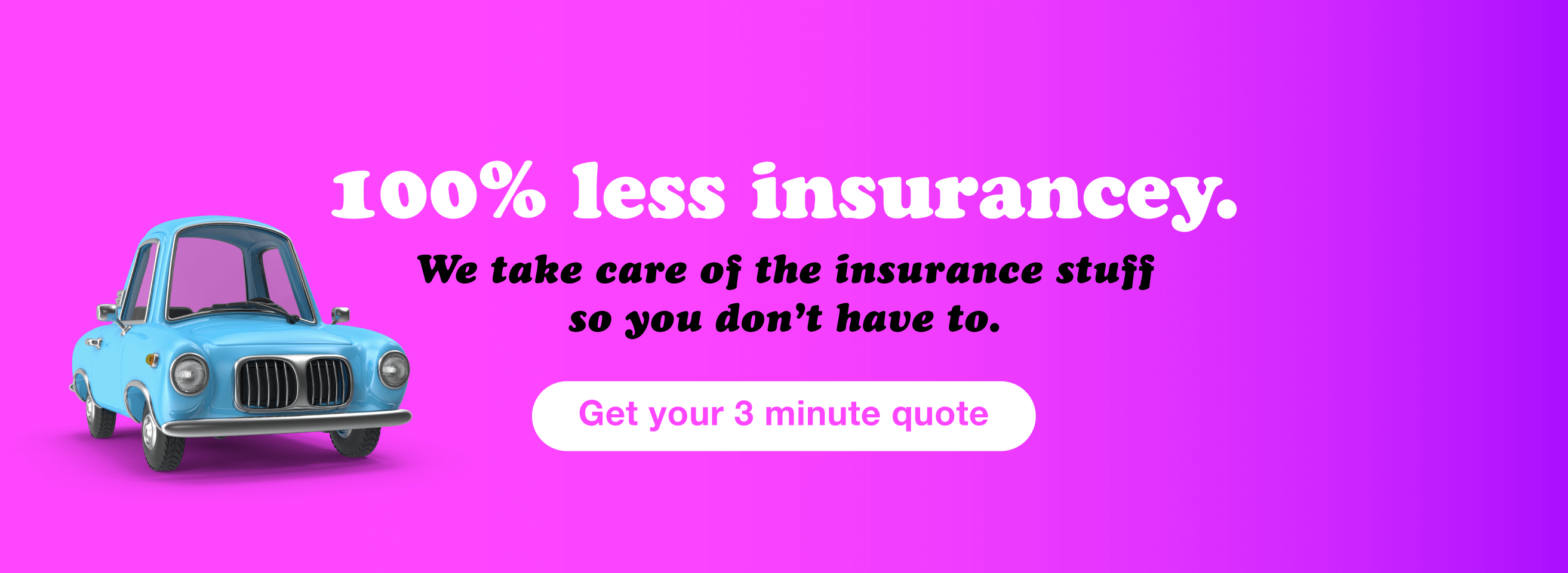 100% less insurancey: We take care of the insurance stuff so you don't have to. Get your 3 minute quote