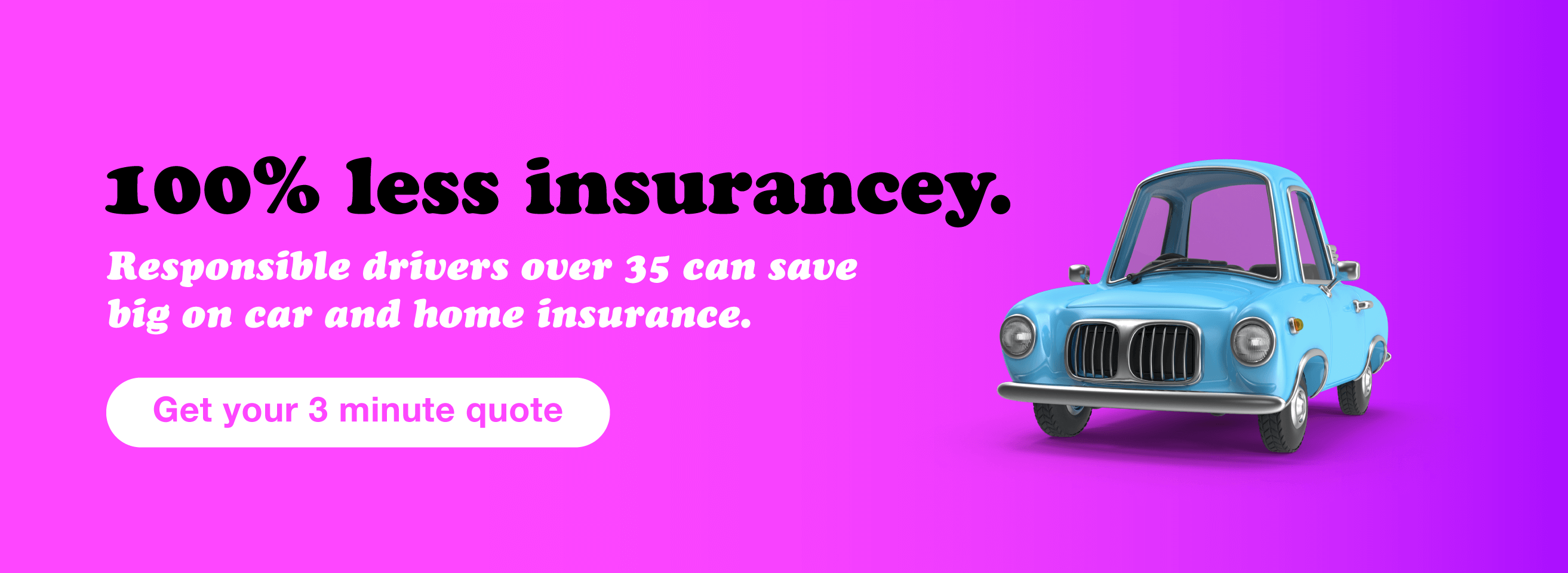 100% less insurancey. Responsible drivers over 35 can save big on car and home insurance. Get your 3 minute quote