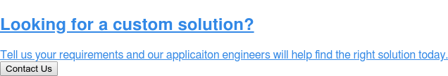 Looking for a custom solution?  Tell us your requirements and our applicaiton engineers will help find the  right solution today. Contact Us