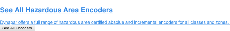 See All Hazardous Area Encoders  Dynapar offers a full range of hazardous area certified absolue and  incremental encoders for all classes and zones.  See All Encoders