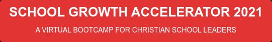 SCHOOL GROWTH ACCELERATOR 2021 A VIRTUAL BOOTCAMP FOR CHRISTIAN SCHOOL LEADERS