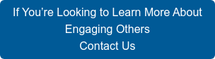 If You're Looking to Learn More About  Engaging Others Contact Us