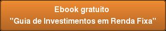 """Ebook gratuito  """"Guia de Investimentos em Renda Fixa"""""""