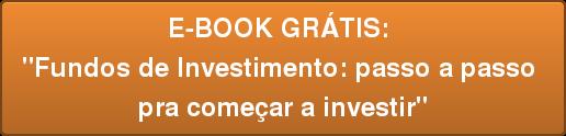 """E-BOOK GRÁTIS:  """"Fundos de Investimento: passo a passo  pra começar a investir"""""""