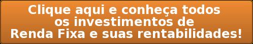 Clique aqui e conheça todos  os investimentos de  Renda Fixa e suas rentabilidades!