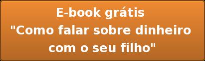 """E-book grátis  """"Como falar sobre dinheiro  com o seu filho"""""""
