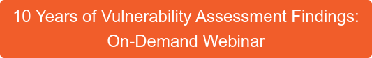 10 Years of Vulnerability Assessment Findings: On-Demand Webinar