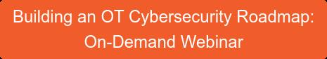 Building an OT Cybersecurity Roadmap:  On-Demand Webinar