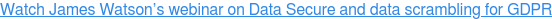 Watch James Watson's webinar on Data Secure and data scrambling for GDPR