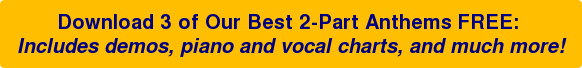 Download 3 of Our Best 2-Part Anthems FREE: Includes demos, piano and vocal charts, and much more!