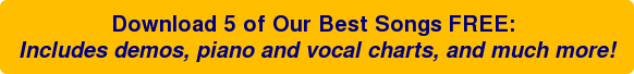 Download 5 of Our Best Songs FREE: Includes demos, piano and vocal charts, and much more!