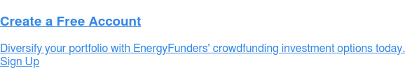 Create a Free Account Diversify your portfolio with EnergyFunders' crowdfunding investment options today. Sign Up