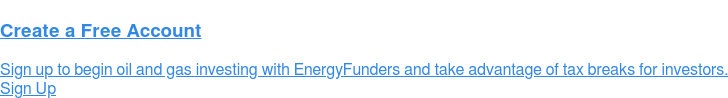 Create a Free Account Sign up to begin oil and gas investing with EnergyFunders and take advantage of tax breaks for investors. Sign Up