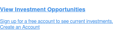 View Investment Opportunities Sign up for a free account to see current investments. Create an Account