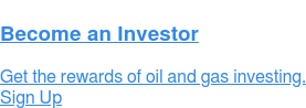 Become an Investor Get the rewards of oil and gas investing. Sign Up
