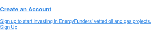 Create a Free Account Contact us to learn more about how EnergyFunders can help you meet your investment goals and mitigate your oil investing risks. Sign Up