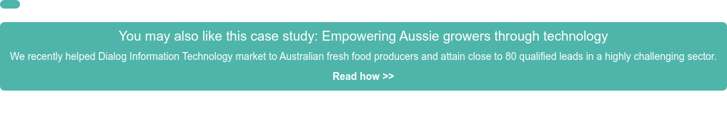 You may also like this case study: Empowering Aussie growers through technology We recently helped Dialog Information Technology market to Australian fresh  food producers and attain close to 80 qualified leads in a highly challenging  sector. Read how >>     <https://emojipedia.org/black-rightwards-arrow/>