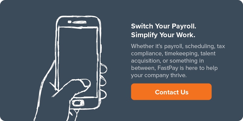 Switch Your Payroll. Simplify Your Work. | Whether it's payroll, scheduling, tax compliance, timekeeping, talent acquisition, or something in between, FastPay is here to help your company thrive. | Contact Us