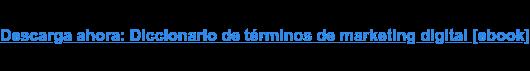 Descarga ahora: Diccionario de términos de marketing digital [ebook]