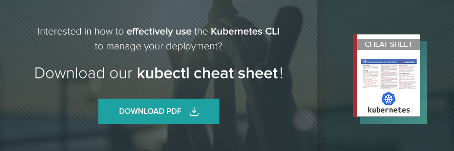 Interested in how to effectively use the Kuberneres CLI to manage your deployment? Download our kubectl cheat sheet!