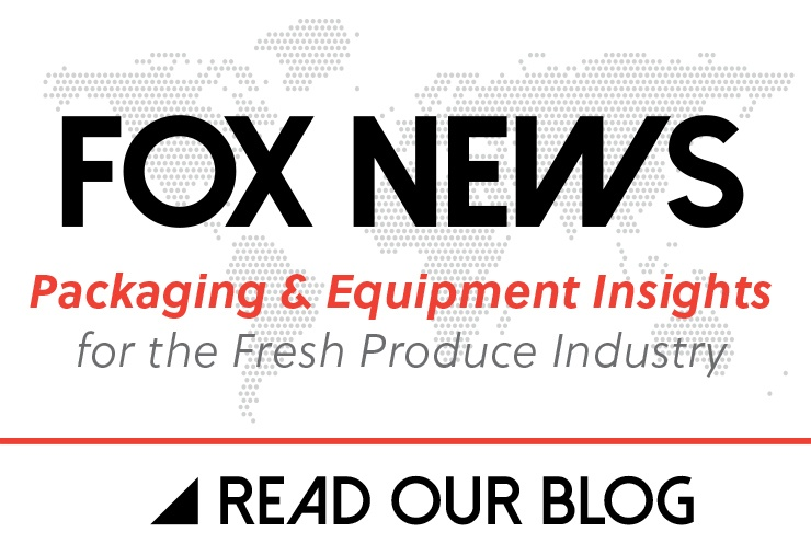 Fox News - Packaging and Equipment Insights for the Fresh Produce Industry - Read Our Blog