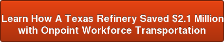 Learn How A Texas Refinery Saved $2.1 Million  with Onpoint Workforce Transportation