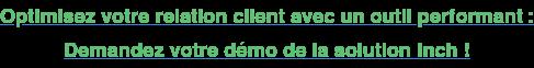 Optimisez votre relation client avec un outil performant : Demandez votre démo  de la solution Inch !