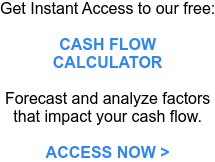 Get Instant Access to our free:   CASH FLOW CALCULATOR   Forecast and analyze  factors that impact your cash flow.   ACCESS NOW >