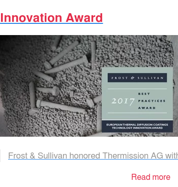 "Innovation Award   Frost & Sullivan honored Thermission AG with the ""European Technology  Innovation Award"" for their patented surface protection zinc thermal diffusion. Read more"