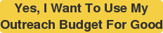 Yes, I Want To Use My Outreach Budget For Good