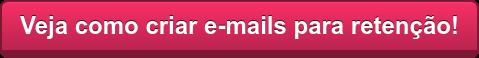 Veja como criar e-mails para retenção!