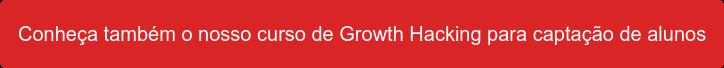 Conheça também o nosso curso de Growth Hacking para captação de alunos