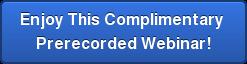 Enjoy This Complimentary  Prerecorded Webinar!