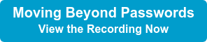 Moving Beyond Passwords View the Recording Now