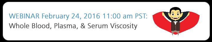 Webinar February 24, 2016 11:00 am PST - Whole Blood, Plasma, and Serum Viscosity