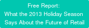 Free Report:  What the 2013 Holiday Season  Says About the Future of Retail