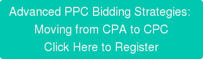 Advanced PPC Bidding Strategies:  Moving from CPA to CPC Click Here to Register