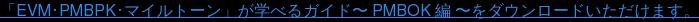 「EVM・PMBPK・マイルトーン」が学べるガイド〜 PMBOK 編 〜をダウンロードいただけます。