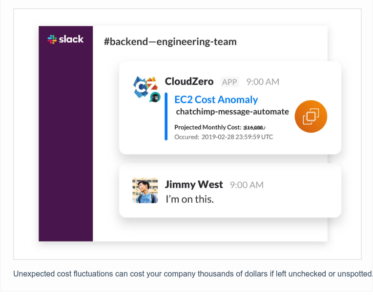 Unexpected cost fluctuations can cost your company thousands of dollars if  left unchecked or unspotted. To prevent expensive cost overruns, CloudZero uses  machine learning to identify cost anomalies when they happen and immediately  alert the teams who need to know via Slack.Click here to learn more.