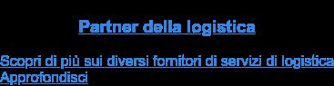 Partner della logistica  Scopri di più sui diversi fornitori di servizi di logistica Approfondisci