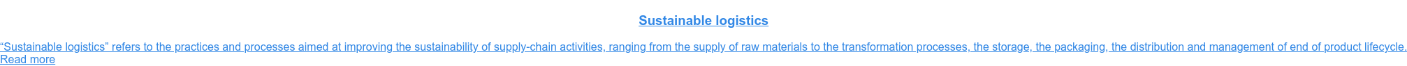 "Sustainable logistics  ""Sustainable logistics"" refers to the practices and processes aimed at  improving the sustainability of supply-chain activities, ranging from the  supply of raw materials to the transformation processes, the storage, the  packaging, the distribution and management of end of product lifecycle. Read more"
