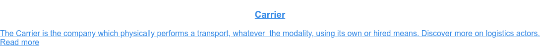 Carrier  The Carrier is the company which physically performs a transport, whatever  the modality, using its own or hired means. Discover more on logistics actors. Read more