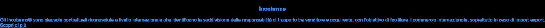 Incoterms  Gli Incoterms sono clausole contrattuali riconosciute a livello  internazionale che identificano la suddivisione delle responsabilità di  trasporto tra venditore e acquirente, con l'obiettivo di facilitare il  commercio internazionale, soprattutto in caso di import-export. Scopri di più