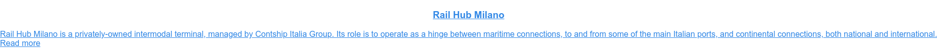 Rail Hub Milano  Rail Hub Milano is a privately-owned intermodal terminal, managed by Contship  Italia Group. Its role is to operate as a hinge between maritime connections,  to and from some of the main Italian ports, and continental connections, both  national and international. Read more