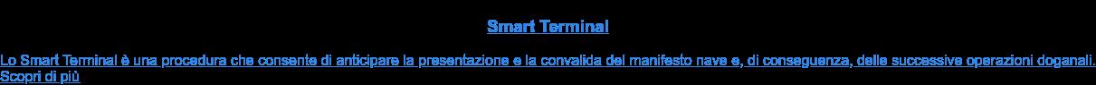Smart Terminal  Lo Smart Terminal è una procedura che consente di anticipare la presentazione  e la convalida del manifesto nave e, di conseguenza, delle successive  operazioni doganali. Scopri di più
