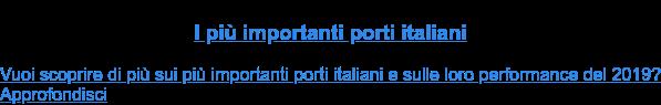 I più importanti porti italiani  Vuoi scoprire di più sui più importanti porti italiani e sulle loro  performance del 2019?Approfondisci