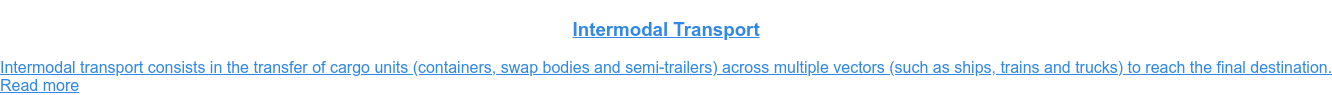 Intermodal Transport  Intermodal transport consists in the transfer of cargo units (containers,  swap bodies and semi-trailers) across multiple vectors (such as ships, trains  and trucks) to reach the final destination.Read more
