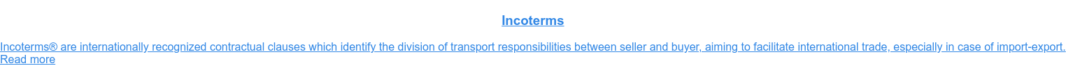 Incoterms  Incoterms are internationally recognized contractual clauses which identify  the division of transport responsibilities between seller and buyer, aiming to  facilitate international trade, especially in case of import-export. Read more